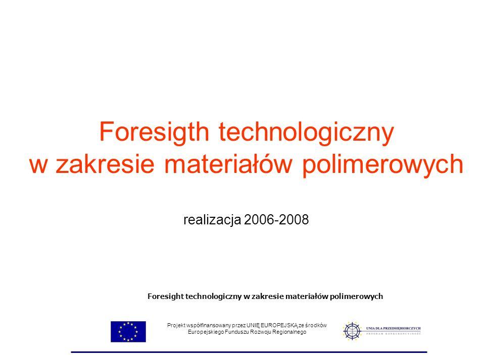 Foresigth technologiczny w zakresie materiałów polimerowych realizacja 2006-2008 Projekt współfinansowany przez UNIĘ EUROPEJSKĄ ze środków Europejskie