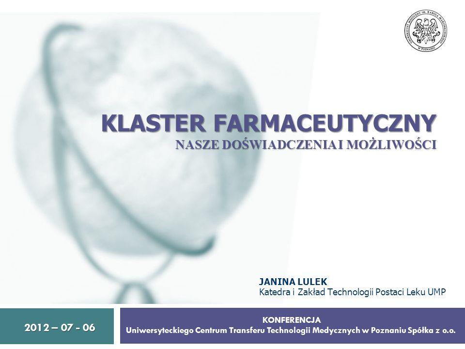 KLASTER FARMACEUTYCZNY NASZE DOŚWIADCZENIA I MOŻLIWOŚCI 1 2012 – 07 - 06 2012 – 07 - 06 KONFERENCJA Uniwersyteckiego Centrum Transferu Technologii Med
