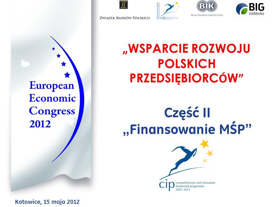 WSPARCIE ROZWOJU POLSKICH PRZEDSIĘBIORC Ó W Część II Finansowanie MŚP Katowice, 15 maja 2012