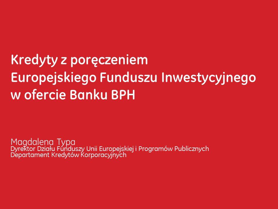 Kredyty z poręczeniem Europejskiego Funduszu Inwestycyjnego w ofercie Banku BPH Magdalena Typa Dyrektor Działu Funduszy Unii Europejskiej i Programów