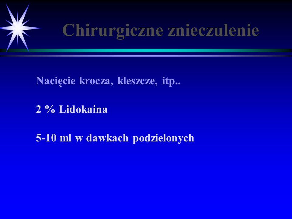 Chirurgiczne znieczulenie Nacięcie krocza, kleszcze, itp.. 2 % Lidokaina 5-10 ml w dawkach podzielonych