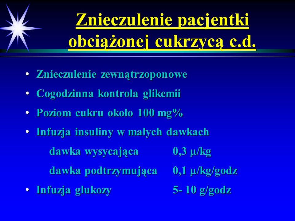 Znieczulenie pacjentki obciążonej cukrzycą c.d. Znieczulenie zewnątrzoponowe Znieczulenie zewnątrzoponowe Cogodzinna kontrola glikemii Cogodzinna kont