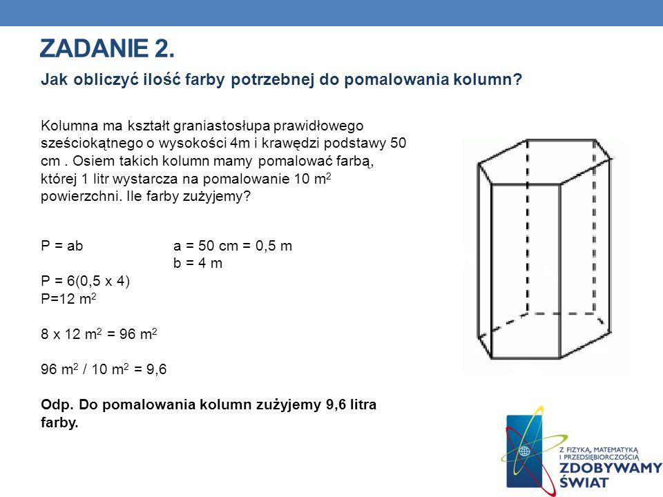 ZADANIE 2. Kolumna ma kształt graniastosłupa prawidłowego sześciokątnego o wysokości 4m i krawędzi podstawy 50 cm. Osiem takich kolumn mamy pomalować