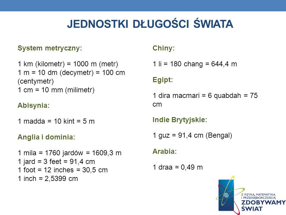 JEDNOSTKI DŁUGOŚCI ŚWIATA System metryczny: 1 km (kilometr) = 1000 m (metr) 1 m = 10 dm (decymetr) = 100 cm (centymetr) 1 cm = 10 mm (milimetr) Abisynia: 1 madda = 10 kint = 5 m Anglia i dominia: 1 mila = 1760 jardów = 1609,3 m 1 jard = 3 feet = 91,4 cm 1 foot = 12 inches = 30,5 cm 1 inch = 2,5399 cm Chiny: 1 li = 180 chang = 644,4 m Egipt: 1 dira macmari = 6 quabdah = 75 cm Indie Brytyjskie: 1 guz = 91,4 cm (Bengal) Arabia: 1 draa = 0,49 m