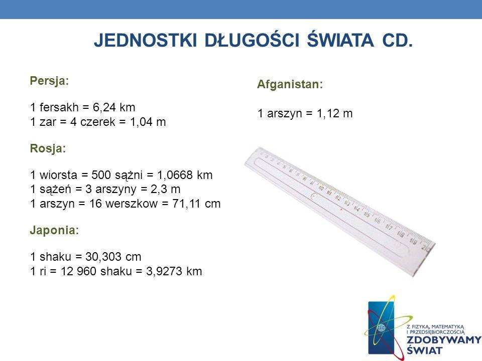 JEDNOSTKI DŁUGOŚCI ŚWIATA CD. Persja: 1 fersakh = 6,24 km 1 zar = 4 czerek = 1,04 m Rosja: 1 wiorsta = 500 sążni = 1,0668 km 1 sążeń = 3 arszyny = 2,3