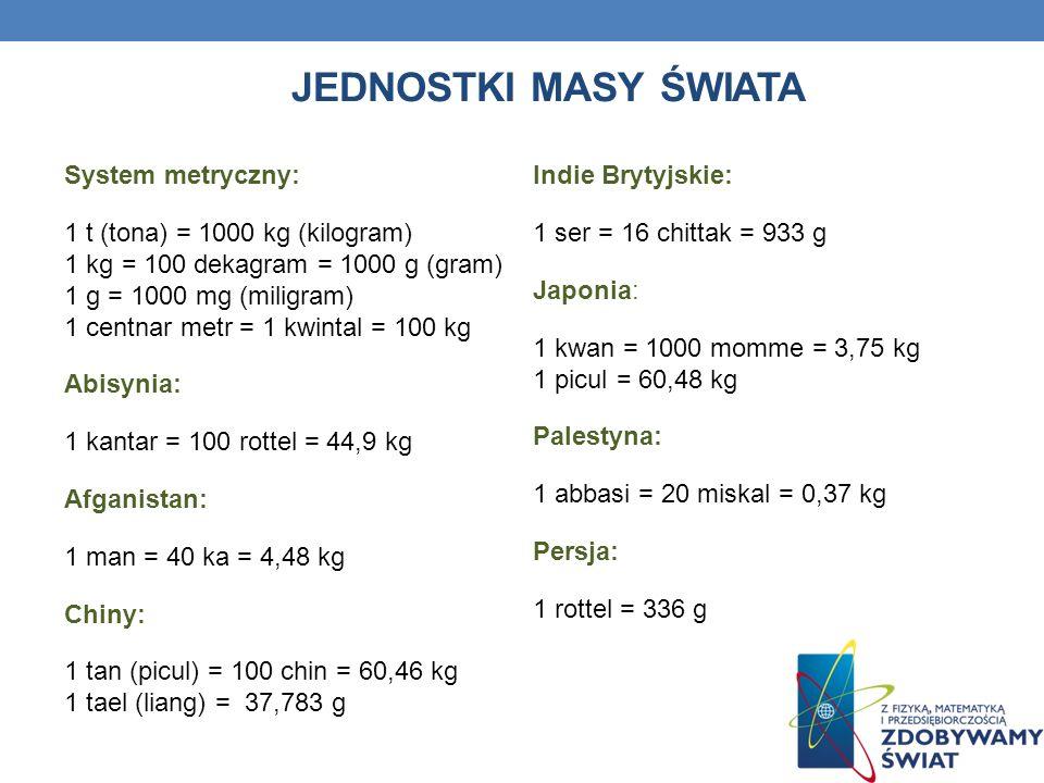 JEDNOSTKI MASY ŚWIATA System metryczny: 1 t (tona) = 1000 kg (kilogram) 1 kg = 100 dekagram = 1000 g (gram) 1 g = 1000 mg (miligram) 1 centnar metr =