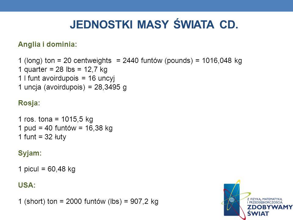 JEDNOSTKI OBJĘTOŚCI ŚWIATA System metryczny: 1 m 3 = (m sześć.) = 1000 dm 3 1 dm 3 = 1000 cm 3 1 cm 3 = 1000 mm 3 1 hl (hektolitr) = 100 l (litr) 1 l = 10 decylitrów = 100 centyl Anglia i dominia: 1 imperial quarter = 8 buszli 1 buszel = 8 gallonów = 36,35 l 1 barrel = 36 gallon = 163,55 l Arabia: 1 timan = 56,8 l 1 rottoli = 276,8 l Chiny: 1 sheng = 10 ho = 1,03 l Rosja: 1 czetwiert = 209,9 l 1 wiadro = 12,3 l USA: 1 (Winchester) buszel = 35,237 l 1 gallon = 3,785 l