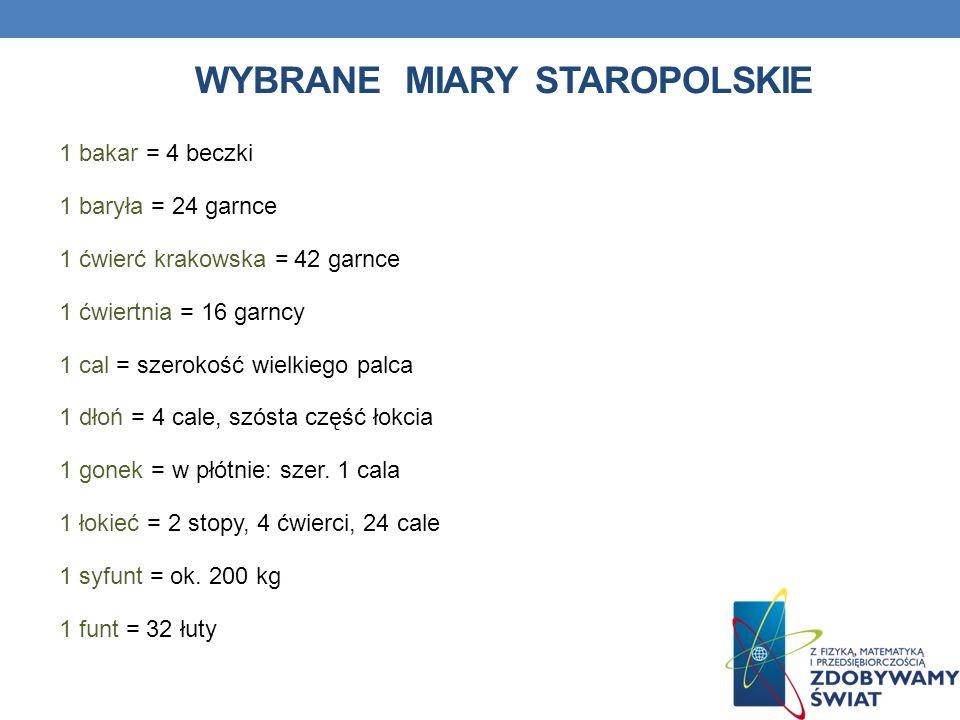 WYBRANE MIARY STAROPOLSKIE 1 bakar = 4 beczki 1 baryła = 24 garnce 1 ćwierć krakowska = 42 garnce 1 ćwiertnia = 16 garncy 1 cal = szerokość wielkiego palca 1 dłoń = 4 cale, szósta część łokcia 1 gonek = w płótnie: szer.