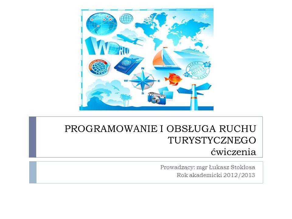 PROGRAMOWANIE I OBSŁUGA RUCHU TURYSTYCZNEGO ćwiczenia Prowadzący: mgr Łukasz Stokłosa Rok akademicki 2012/2013
