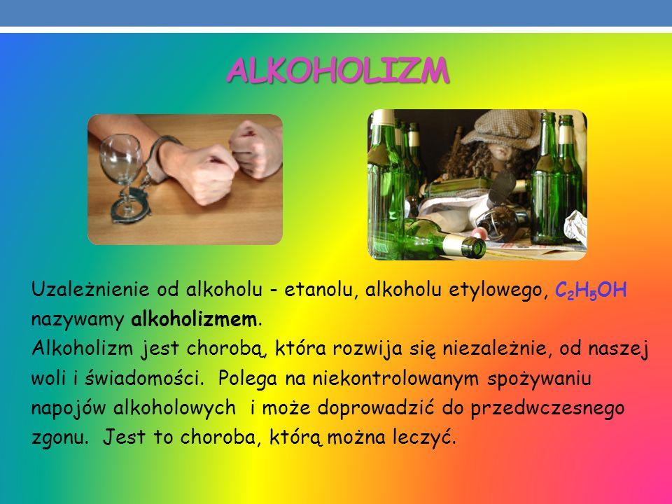 ALKOHOLIZM Uzależnienie od alkoholu - etanolu, alkoholu etylowego, C 2 H 5 OH nazywamy alkoholizmem. Alkoholizm jest chorobą, która rozwija się niezal