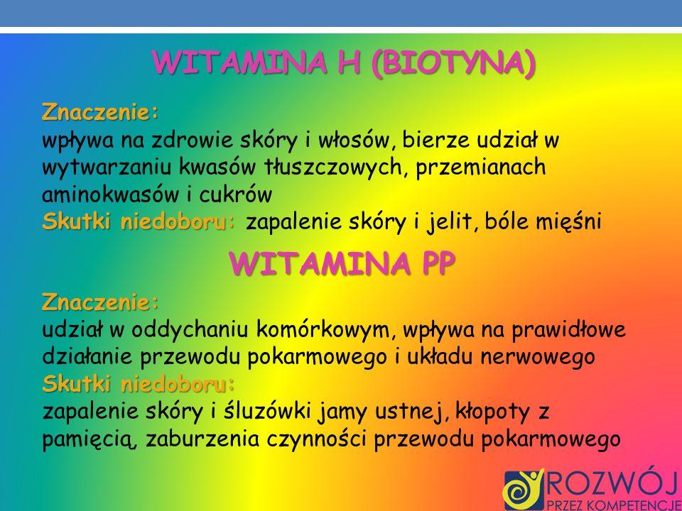 WITAMINA H (BIOTYNA) Znaczenie: wpływa na zdrowie skóry i włosów, bierze udział w wytwarzaniu kwasów tłuszczowych, przemianach aminokwasów i cukrów Sk