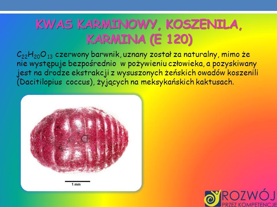 KWAS KARMINOWY, KOSZENILA, KARMINA (E 120) C 22 H 20 O 13 czerwony barwnik, uznany został za naturalny, mimo że nie występuje bezpośrednio w pożywieni