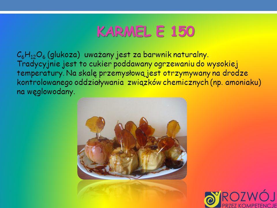 KARMEL E 150 C 6 H 12 O 6 (glukoza) uważany jest za barwnik naturalny. Tradycyjnie jest to cukier poddawany ogrzewaniu do wysokiej temperatury. Na ska