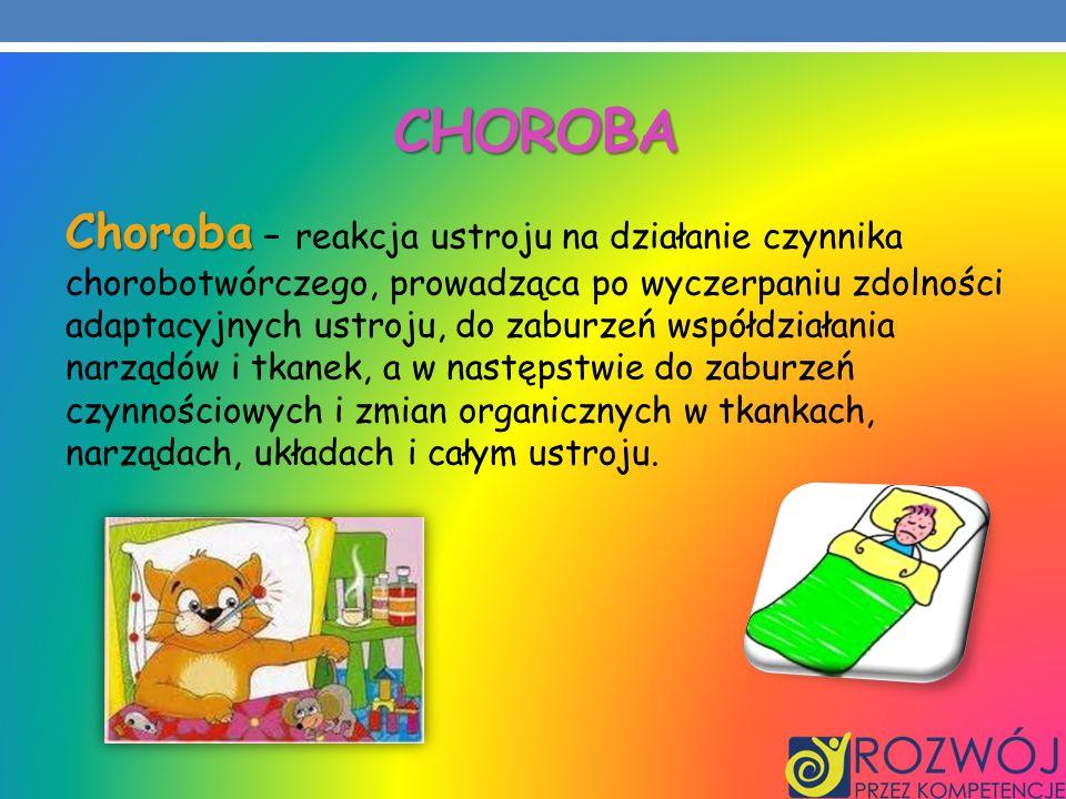 CHOROBA Choroba Choroba – reakcja ustroju na działanie czynnika chorobotwórczego, prowadząca po wyczerpaniu zdolności adaptacyjnych ustroju, do zaburz