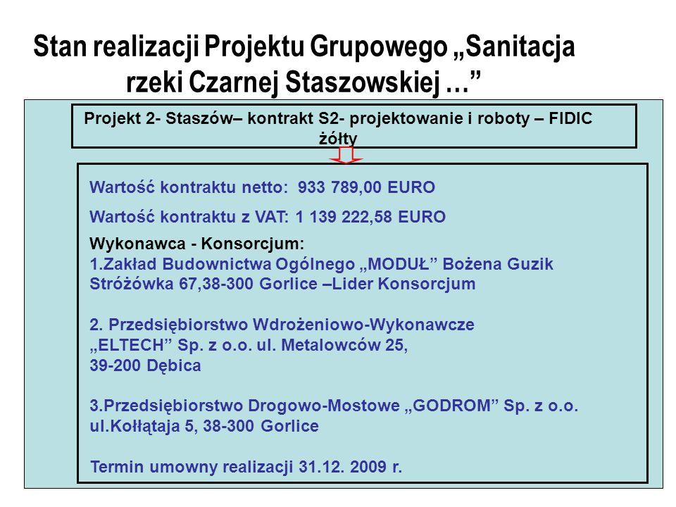 Stan realizacji Projektu Grupowego Sanitacja rzeki Czarnej Staszowskiej … Projekt 2- Staszów– kontrakt S2- projektowanie i roboty – FIDIC żółty Wartość kontraktu netto: 933 789,00 EURO Wartość kontraktu z VAT: 1 139 222,58 EURO Wykonawca - Konsorcjum: 1.Zakład Budownictwa Ogólnego MODUŁ Bożena Guzik Stróżówka 67,38-300 Gorlice –Lider Konsorcjum 2.