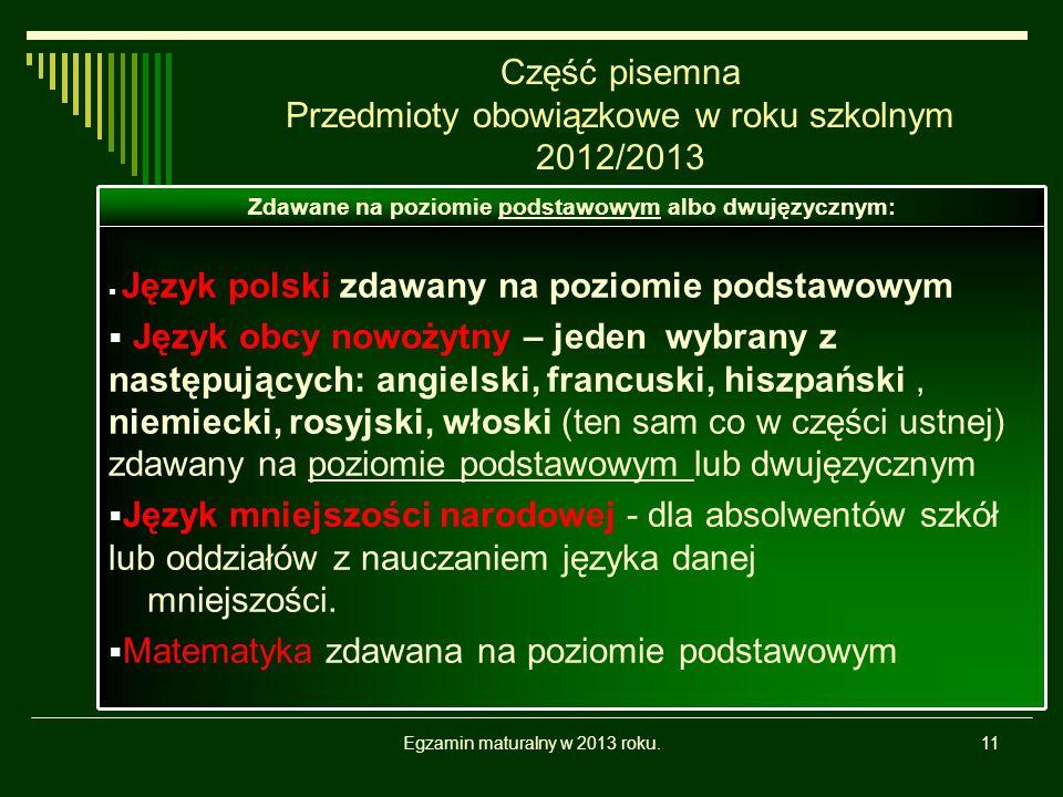 Egzamin maturalny w 2013 roku.11 Część pisemna Przedmioty obowiązkowe w roku szkolnym 2012/2013 Język polski zdawany na poziomie podstawowym Język obcy nowożytny – jeden wybrany z następujących: angielski, francuski, hiszpański, niemiecki, rosyjski, włoski (ten sam co w części ustnej) zdawany na poziomie podstawowym lub dwujęzycznym Język mniejszości narodowej - dla absolwentów szkół lub oddziałów z nauczaniem języka danej mniejszości.