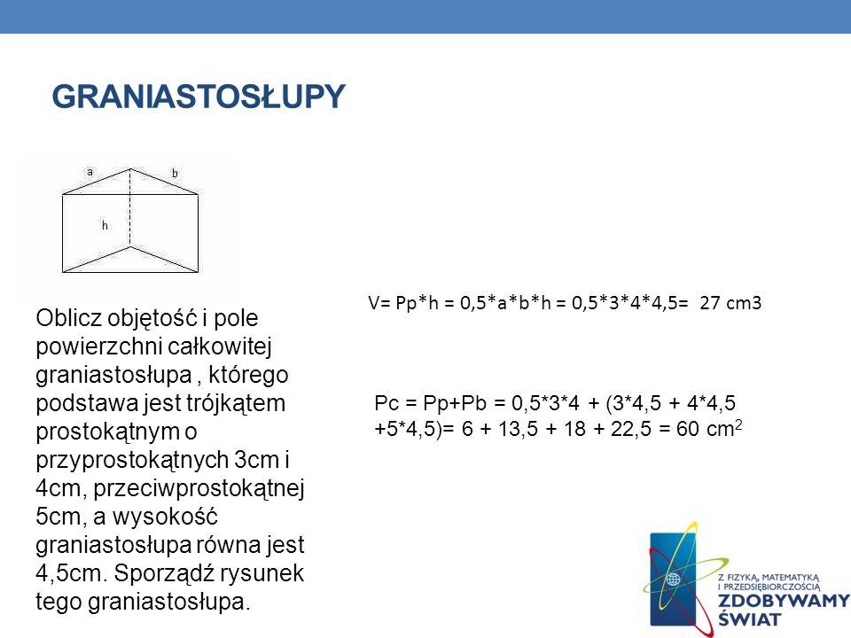 GRANIASTOSŁUPY Oblicz objętość i pole powierzchni całkowitej graniastosłupa, którego podstawa jest trójkątem prostokątnym o przyprostokątnych 3cm i 4cm, przeciwprostokątnej 5cm, a wysokość graniastosłupa równa jest 4,5cm.