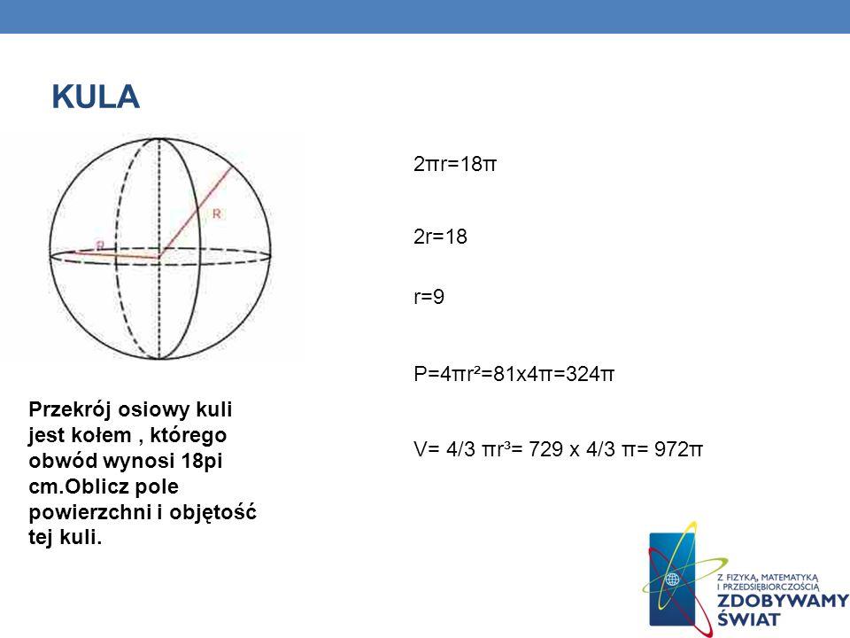 Przekrój osiowy kuli jest kołem, którego obwód wynosi 18pi cm.Oblicz pole powierzchni i objętość tej kuli.