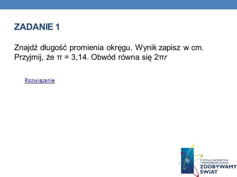 ZADANIE 1 Znajdź długość promienia okręgu. Wynik zapisz w cm.
