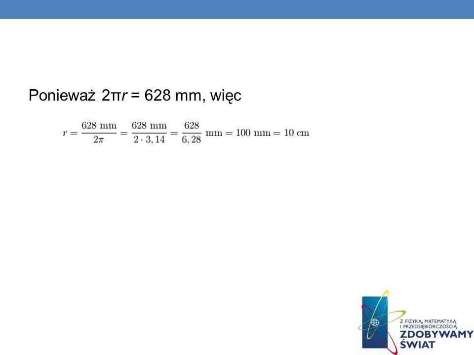 Ponieważ 2πr = 628 mm, więc
