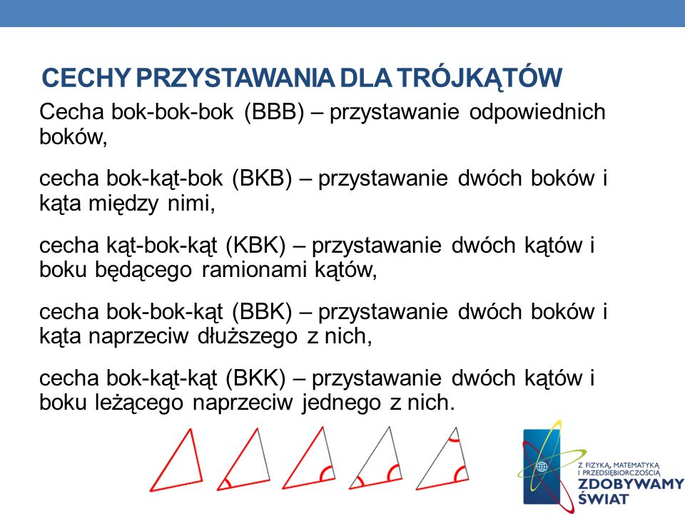 CECHY PRZYSTAWANIA DLA TRÓJKĄTÓW Cecha bok-bok-bok (BBB) – przystawanie odpowiednich boków, cecha bok-kąt-bok (BKB) – przystawanie dwóch boków i kąta między nimi, cecha kąt-bok-kąt (KBK) – przystawanie dwóch kątów i boku będącego ramionami kątów, cecha bok-bok-kąt (BBK) – przystawanie dwóch boków i kąta naprzeciw dłuższego z nich, cecha bok-kąt-kąt (BKK) – przystawanie dwóch kątów i boku leżącego naprzeciw jednego z nich.