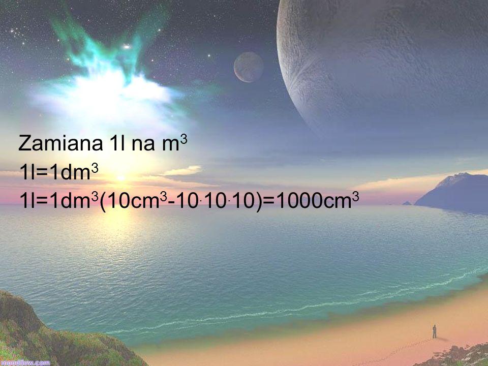 Zamiana 1l na m 3 1l=1dm 3 1l=1dm 3 (10cm 3 -10. 10. 10)=1000cm 3