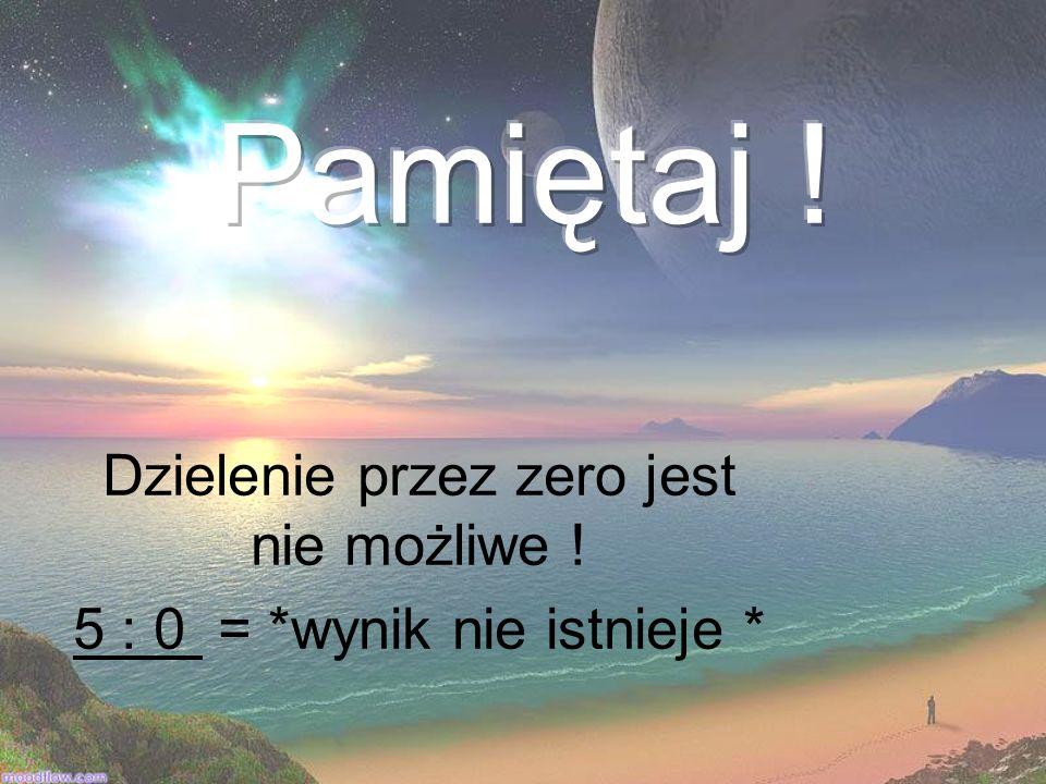 Dzielenie przez zero jest nie możliwe ! 5 : 0 = *wynik nie istnieje *