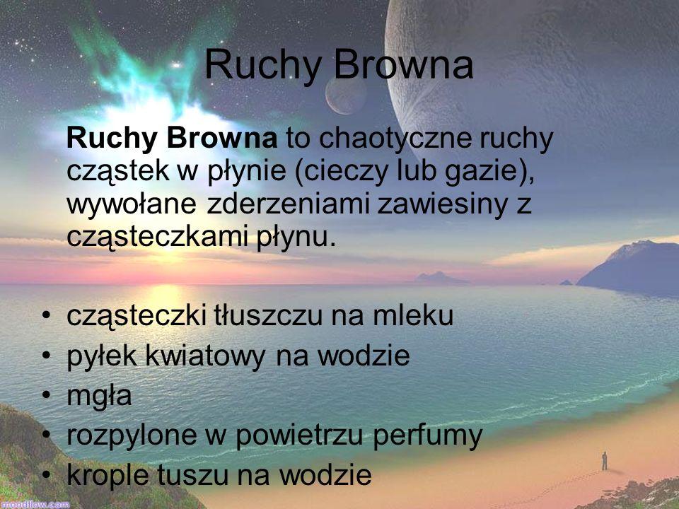 Ruchy Browna Ruchy Browna to chaotyczne ruchy cząstek w płynie (cieczy lub gazie), wywołane zderzeniami zawiesiny z cząsteczkami płynu. cząsteczki tłu
