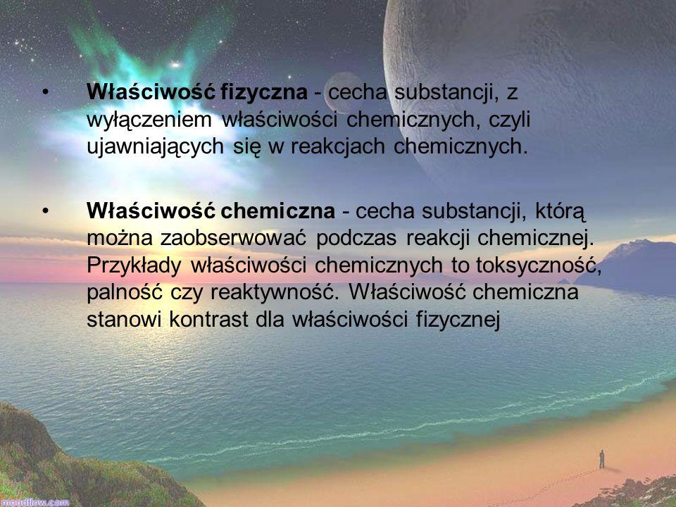 Właściwość fizyczna - cecha substancji, z wyłączeniem właściwości chemicznych, czyli ujawniających się w reakcjach chemicznych. Właściwość chemiczna -
