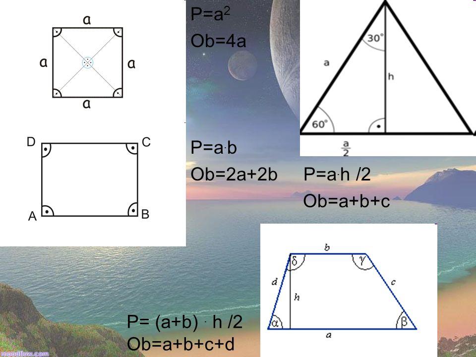 P=a 2 Ob=4a P=a. b Ob=2a+2b P=a. h /2 Ob=a+b+c P= (a+b). h /2 Ob=a+b+c+d
