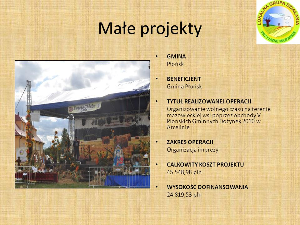 Małe projekty GMINA Płońsk BENEFICJENT Gmina Płońsk TYTUŁ REALIZOWANEJ OPERACJI Organizowanie wolnego czasu na terenie mazowieckiej wsi poprzez obchody V Płońskich Gminnych Dożynek 2010 w Arcelinie ZAKRES OPERACJI Organizacja imprezy CAŁKOWITY KOSZT PROJEKTU 45 548,98 pln WYSOKOŚĆ DOFINANSOWANIA 24 819,53 pln