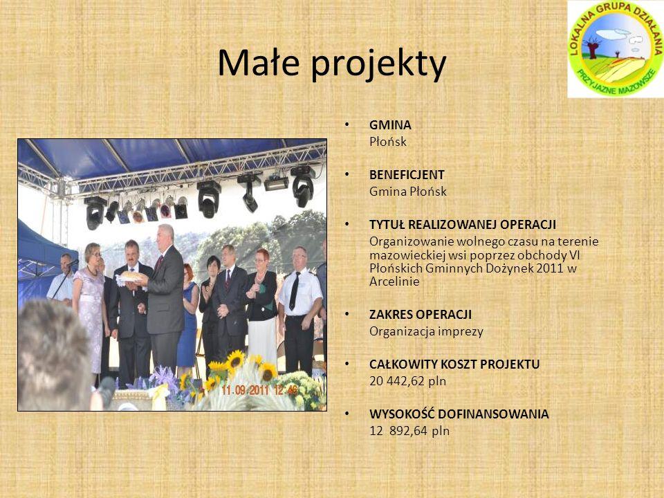 Małe projekty GMINA Płońsk BENEFICJENT Gmina Płońsk TYTUŁ REALIZOWANEJ OPERACJI Organizowanie wolnego czasu na terenie mazowieckiej wsi poprzez obchody VI Płońskich Gminnych Dożynek 2011 w Arcelinie ZAKRES OPERACJI Organizacja imprezy CAŁKOWITY KOSZT PROJEKTU 20 442,62 pln WYSOKOŚĆ DOFINANSOWANIA 12 892,64 pln