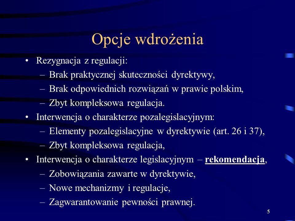 5 Opcje wdrożenia Rezygnacja z regulacji: –Brak praktycznej skuteczności dyrektywy, –Brak odpowiednich rozwiązań w prawie polskim, –Zbyt kompleksowa r
