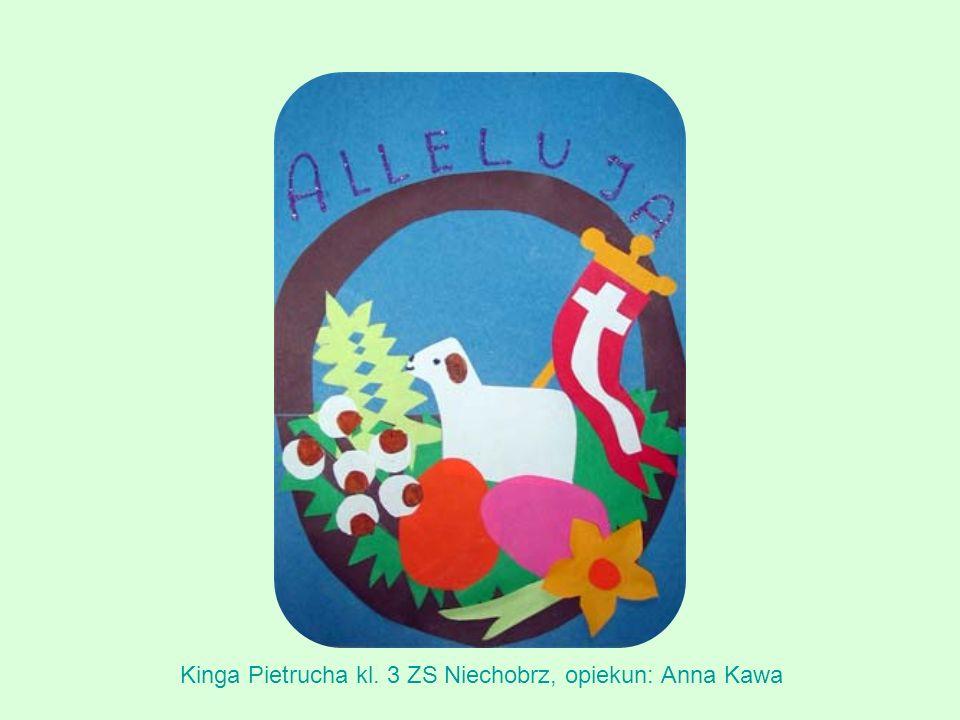 Kinga Pietrucha kl. 3 ZS Niechobrz, opiekun: Anna Kawa