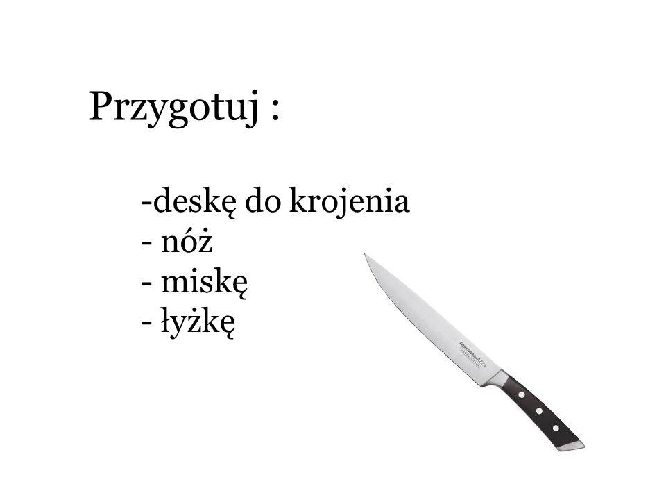 Przygotuj : -deskę do krojenia - nóż - miskę - łyżkę