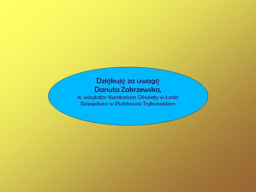 Dzi ę kuj ę za uwag ę Danuta Zakrzewska, st. wizytator Kuratorium O ś wiaty w Łodzi Delegatura w Piotrkowie Trybunalskim
