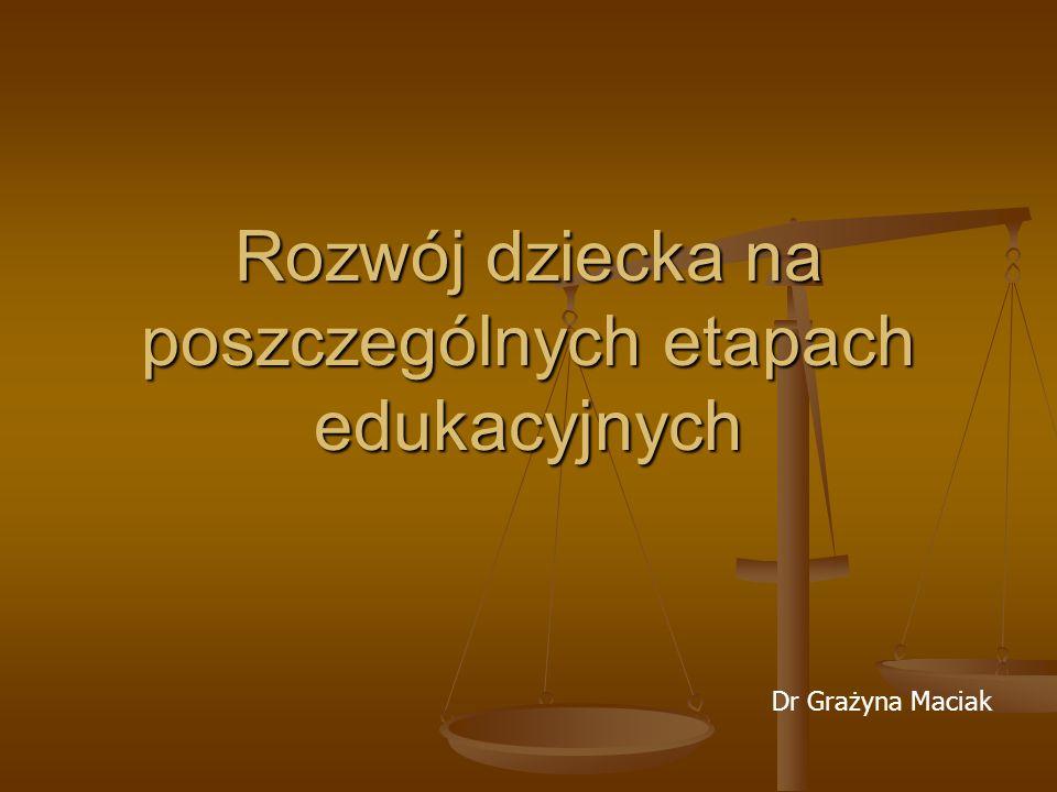 Rozwój dziecka na poszczególnych etapach edukacyjnych Dr Grażyna Maciak
