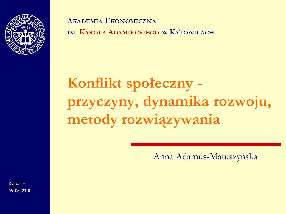 Konflikt społeczny - przyczyny, dynamika rozwoju, metody rozwiązywania A KADEMIA E KONOMICZNA IM. K AROLA A DAMIECKIEGO W K ATOWICACH Katowice 05. 05.