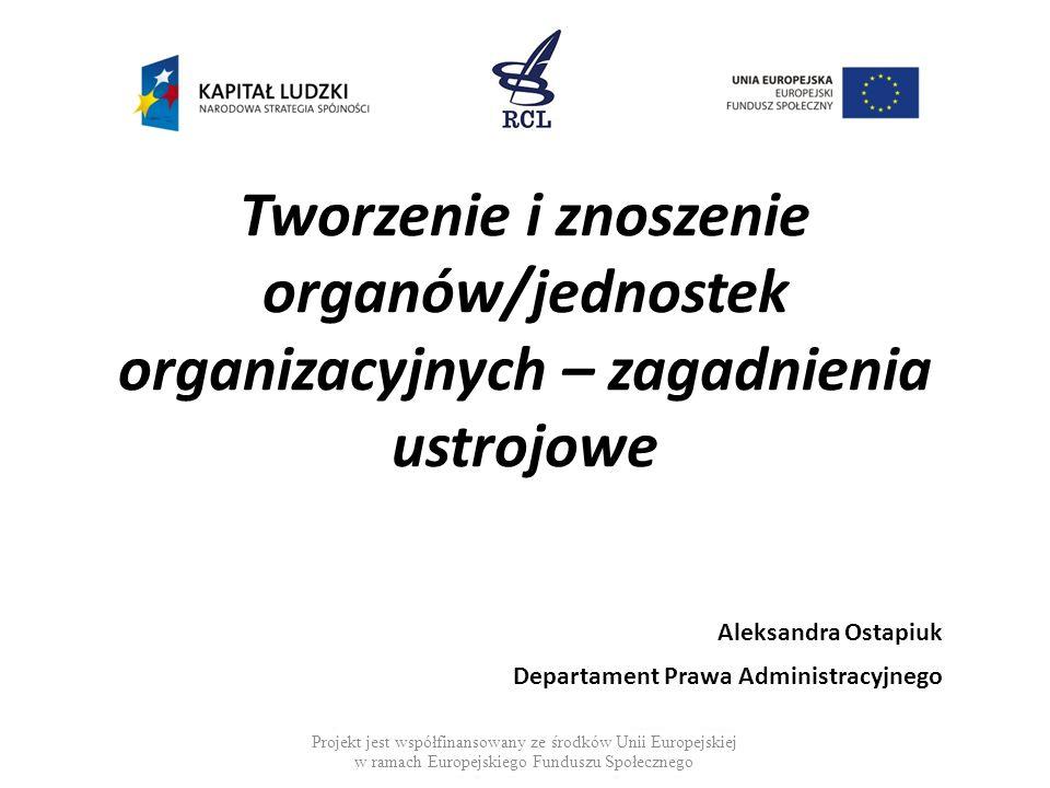 Tworzenie i znoszenie organów/jednostek organizacyjnych – zagadnienia ustrojowe Aleksandra Ostapiuk Departament Prawa Administracyjnego Projekt jest współfinansowany ze środków Unii Europejskiej w ramach Europejskiego Funduszu Społecznego