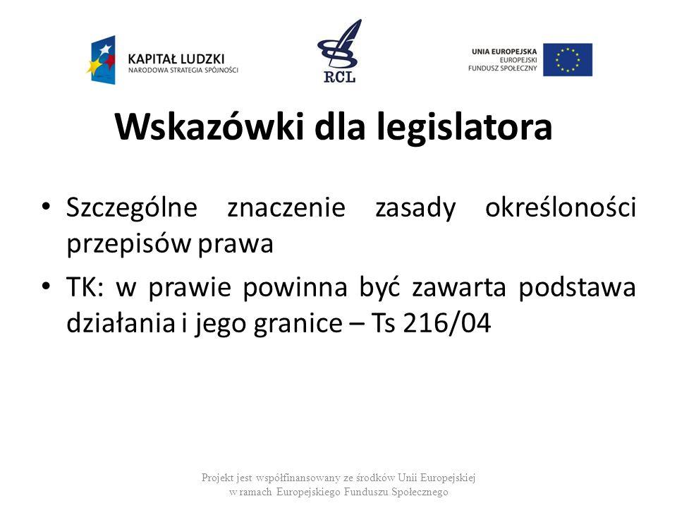 Wskazówki dla legislatora Szczególne znaczenie zasady określoności przepisów prawa TK: w prawie powinna być zawarta podstawa działania i jego granice – Ts 216/04 Projekt jest współfinansowany ze środków Unii Europejskiej w ramach Europejskiego Funduszu Społecznego
