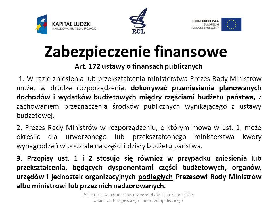 Zabezpieczenie finansowe Art. 172 ustawy o finansach publicznych 1. W razie zniesienia lub przekształcenia ministerstwa Prezes Rady Ministrów może, w