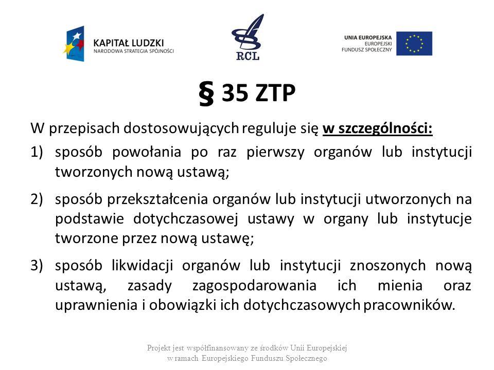 § 35 ZTP W przepisach dostosowujących reguluje się w szczególności: 1)sposób powołania po raz pierwszy organów lub instytucji tworzonych nową ustawą;