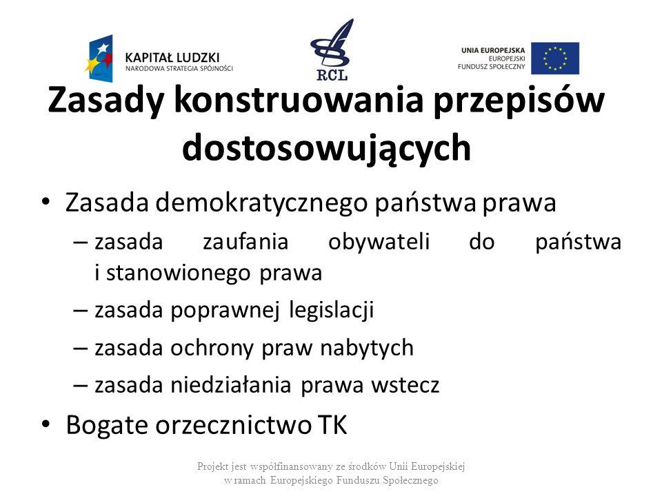 Zasady konstruowania przepisów dostosowujących Zasada demokratycznego państwa prawa – zasada zaufania obywateli do państwa i stanowionego prawa – zasada poprawnej legislacji – zasada ochrony praw nabytych – zasada niedziałania prawa wstecz Bogate orzecznictwo TK Projekt jest współfinansowany ze środków Unii Europejskiej w ramach Europejskiego Funduszu Społecznego