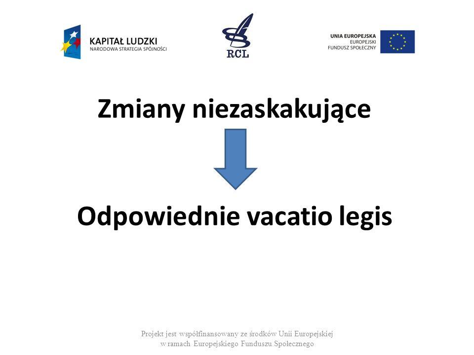 Zmiany niezaskakujące Odpowiednie vacatio legis Projekt jest współfinansowany ze środków Unii Europejskiej w ramach Europejskiego Funduszu Społecznego