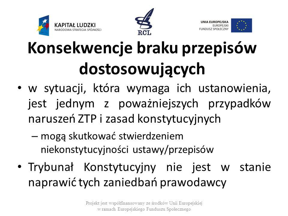 Konsekwencje braku przepisów dostosowujących w sytuacji, która wymaga ich ustanowienia, jest jednym z poważniejszych przypadków naruszeń ZTP i zasad konstytucyjnych – mogą skutkować stwierdzeniem niekonstytucyjności ustawy/przepisów Trybunał Konstytucyjny nie jest w stanie naprawić tych zaniedbań prawodawcy Projekt jest współfinansowany ze środków Unii Europejskiej w ramach Europejskiego Funduszu Społecznego