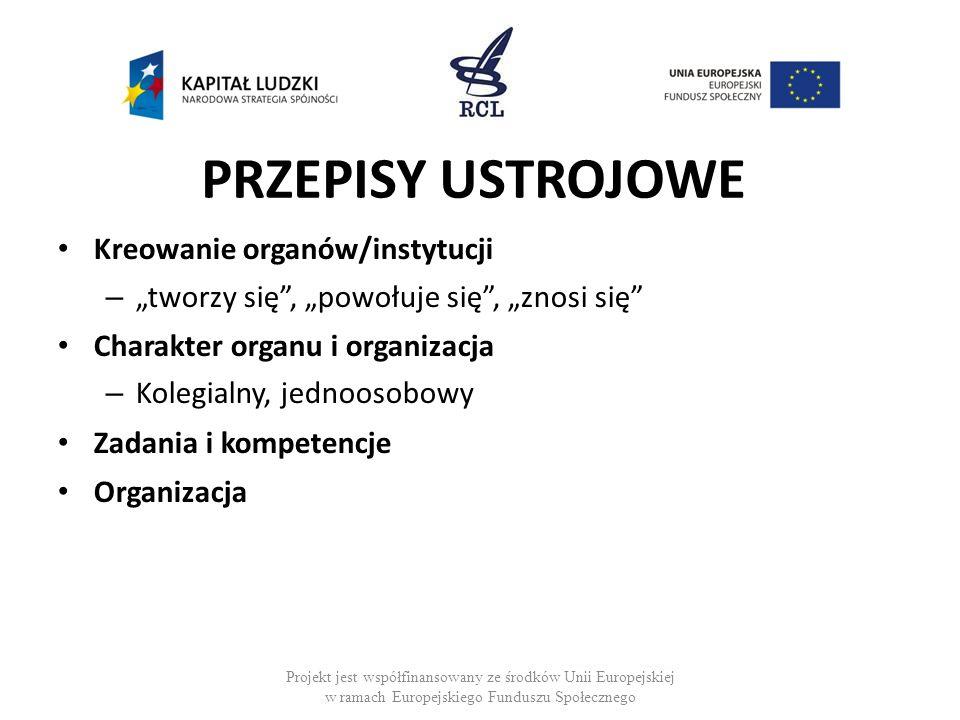 PRZEPISY USTROJOWE Kreowanie organów/instytucji – tworzy się, powołuje się, znosi się Charakter organu i organizacja – Kolegialny, jednoosobowy Zadania i kompetencje Organizacja Projekt jest współfinansowany ze środków Unii Europejskiej w ramach Europejskiego Funduszu Społecznego