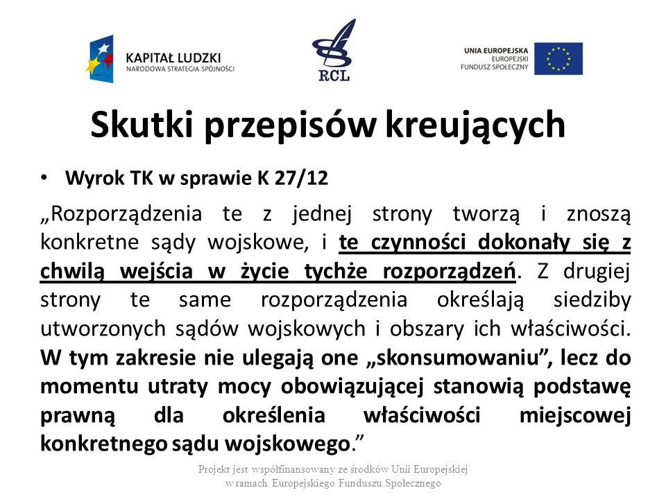 Skutki przepisów kreujących Wyrok TK w sprawie K 27/12 Rozporządzenia te z jednej strony tworzą i znoszą konkretne sądy wojskowe, i te czynności dokon