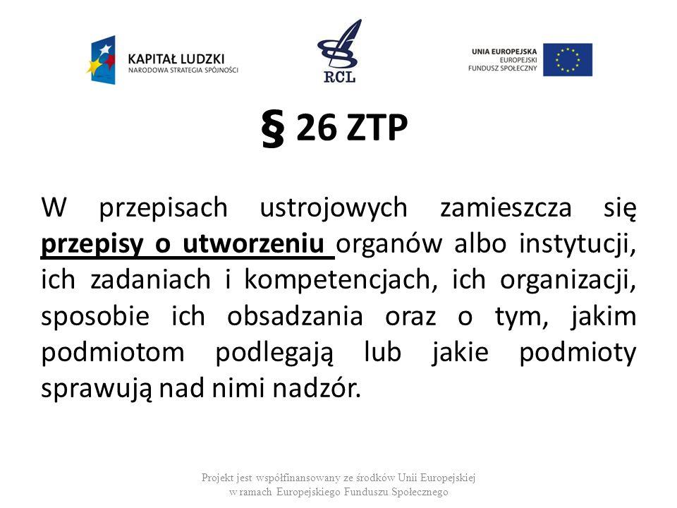 § 26 ZTP W przepisach ustrojowych zamieszcza się przepisy o utworzeniu organów albo instytucji, ich zadaniach i kompetencjach, ich organizacji, sposobie ich obsadzania oraz o tym, jakim podmiotom podlegają lub jakie podmioty sprawują nad nimi nadzór.