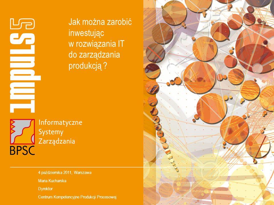 Jak można zarobić inwestując w rozwiązania IT do zarządzania produkcją ? 4 października 2011, Warszawa Maria Kucharska Dyrektor Centrum Kompetencyjne