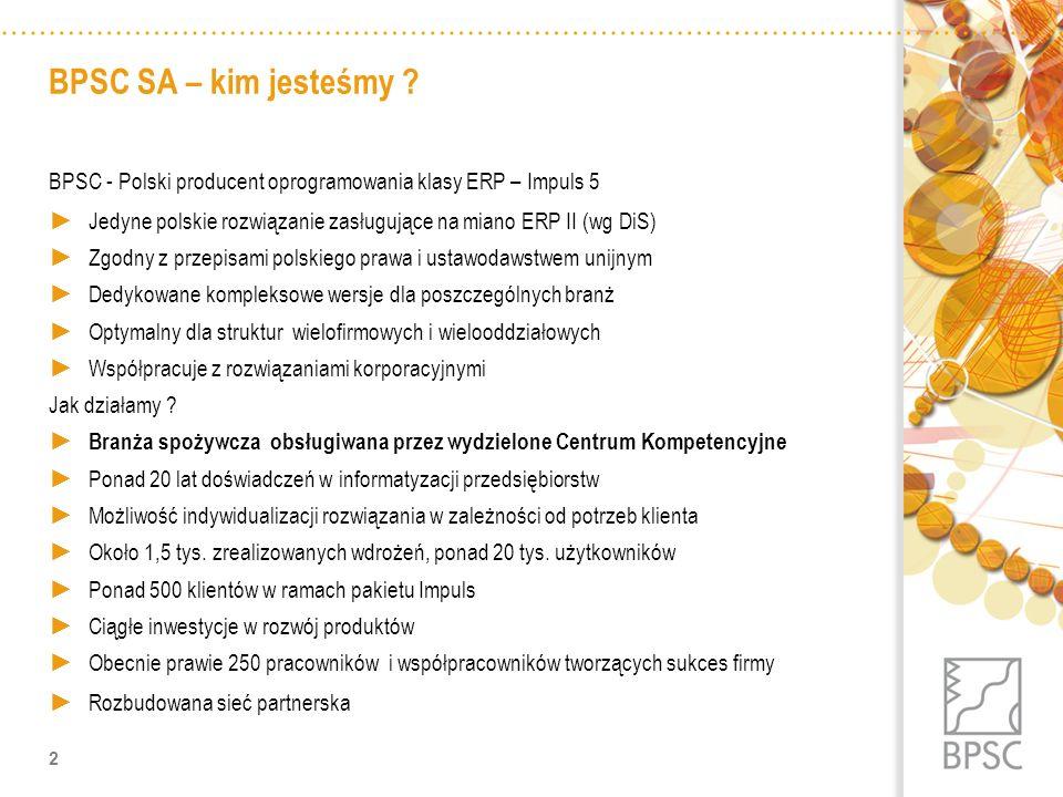 BPSC SA – kim jesteśmy ? BPSC - Polski producent oprogramowania klasy ERP – Impuls 5 Jedyne polskie rozwiązanie zasługujące na miano ERP II (wg DiS) Z